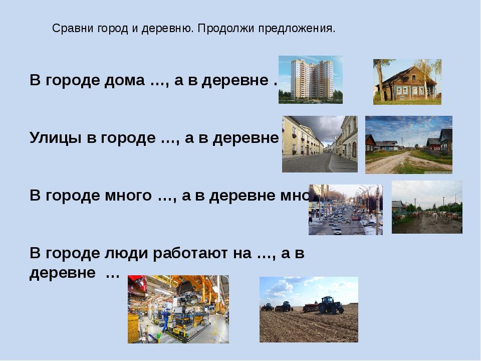Сравни город и деревню. Продолжи предложения. В городе дома …, а в деревне …....