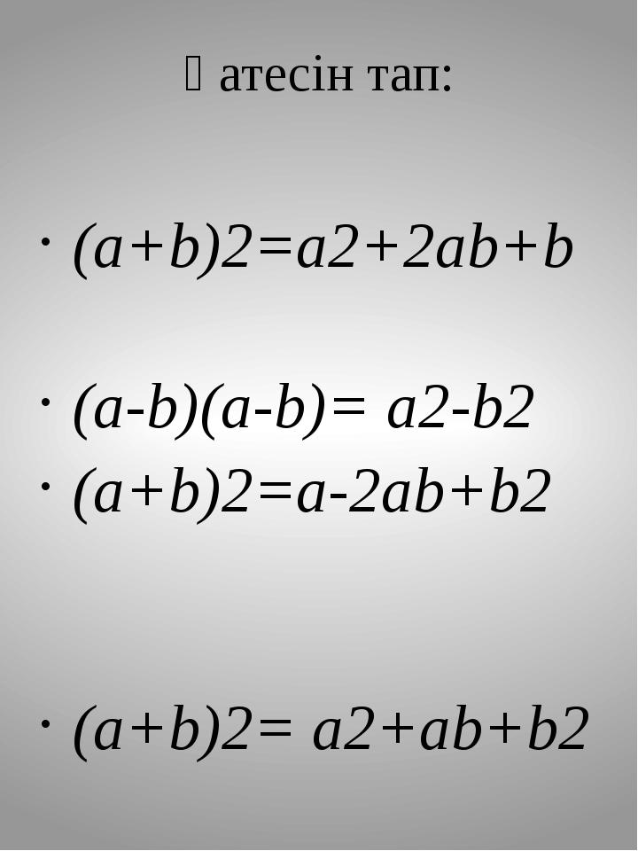 Қатесін тап: (a+b)2=a2+2ab+b (a-b)(a-b)= a2-b2 (a+b)2=a-2ab+b2 (a+b)2= a2+ab+...