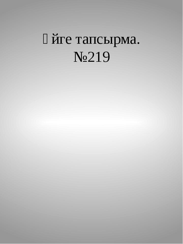 Үйге тапсырма. №219