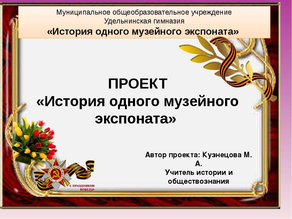 Автор проекта: Кузнецова М. А. Учитель истории и обществознания ПРОЕКТ «Исто...