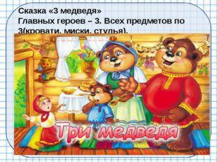 Сказка «3 медведя» Главных героев – 3. Всех предметов по 3(кровати, миски, ст