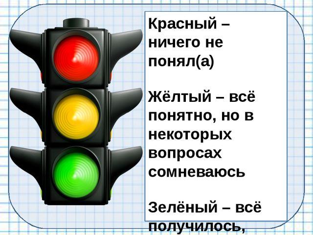 Красный – ничего не понял(а) Жёлтый – всё понятно, но в некоторых вопросах со...