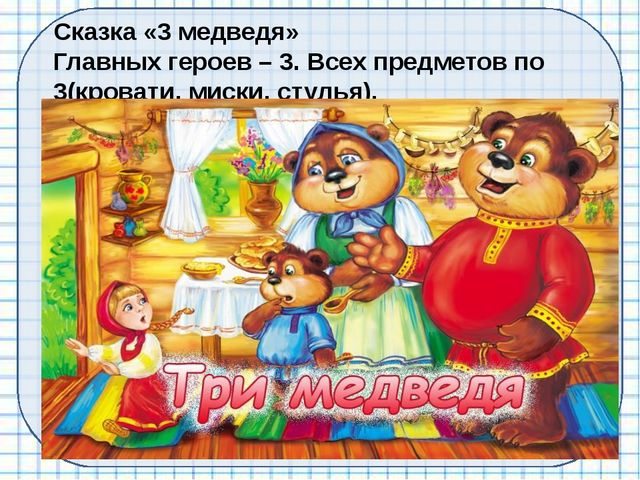Сказка «3 медведя» Главных героев – 3. Всех предметов по 3(кровати, миски, ст...