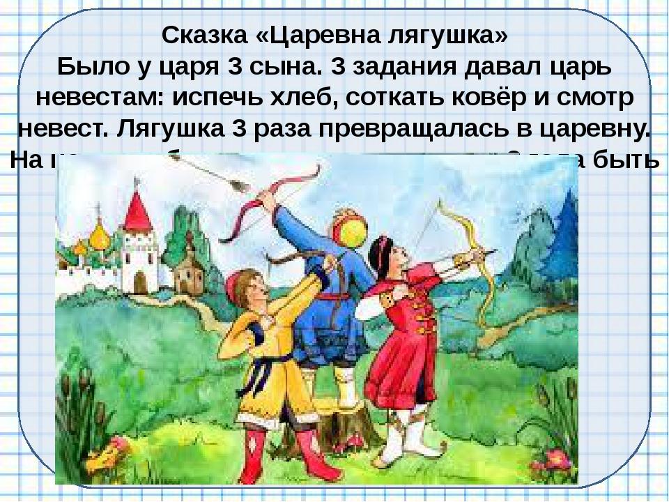 Сказка «Царевна лягушка» Было у царя 3 сына. 3 задания давал царь невестам: и...