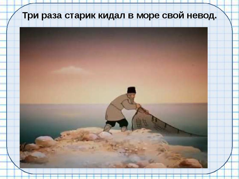 Три раза старик кидал в море свой невод.