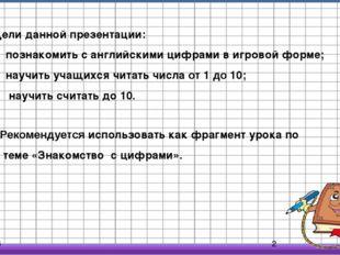 Цели данной презентации: познакомить с английскими цифрами в игровой форме;