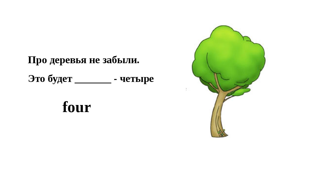 Про деревья не забыли. Это будет _______ - четыре four