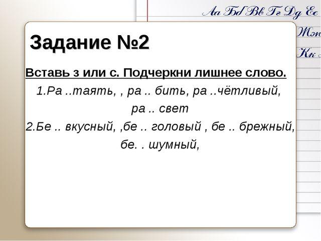 Задание №2 Вставь з или с. Подчеркни лишнее слово. 1.Ра ..таять, , ра .. бить...