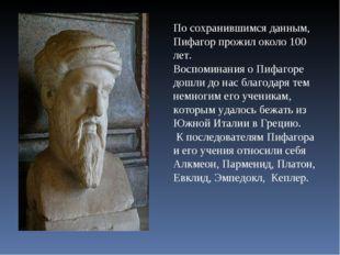По сохранившимся данным, Пифагор прожил около 100 лет. Воспоминания о Пифагор