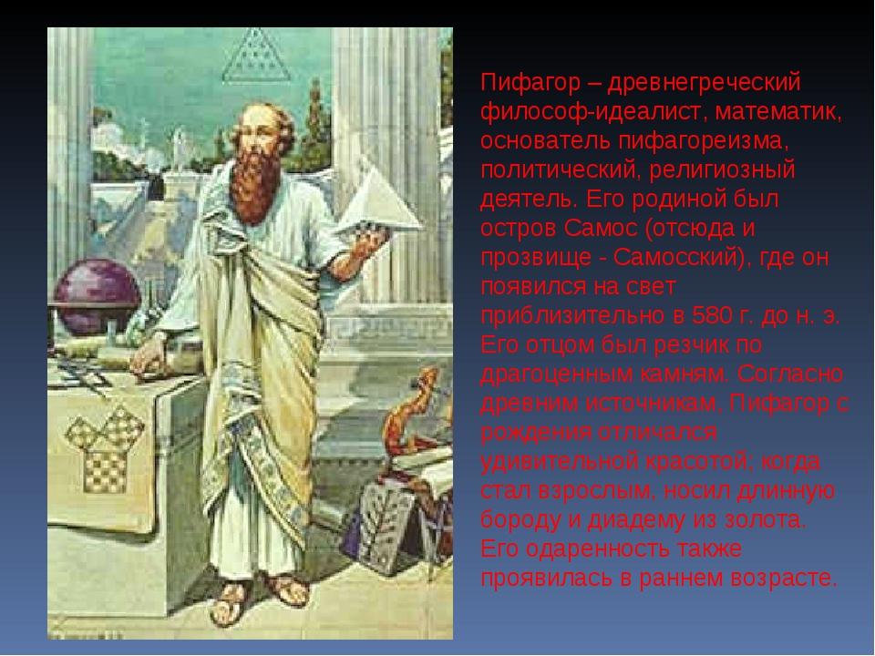 Пифагор – древнегреческий философ-идеалист, математик, основатель пифагореизм...
