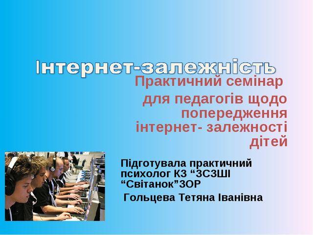 Практичний семінар для педагогів щодо попередження інтернет- залежності діте...