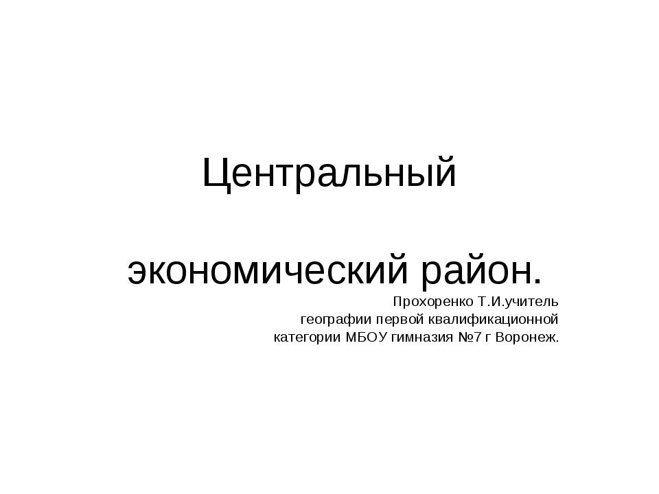 Центральный экономический район. Прохоренко Т.И.учитель географии первой ква...