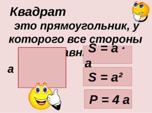 это прямоугольник, у которого все стороны равны. Квадрат а S = а · а Р = 4 а