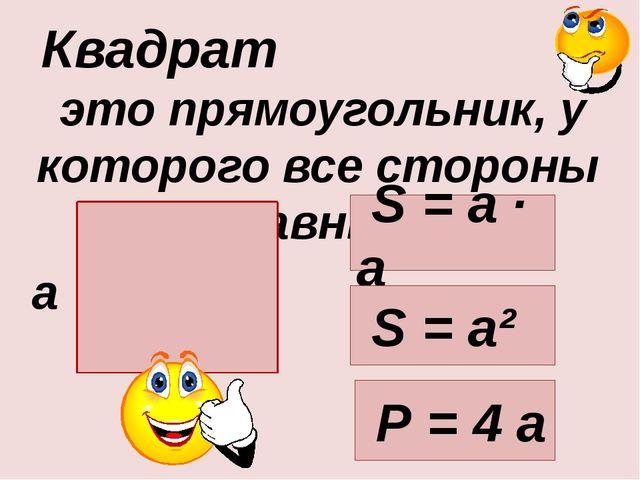 это прямоугольник, у которого все стороны равны. Квадрат а S = а · а Р = 4 а...