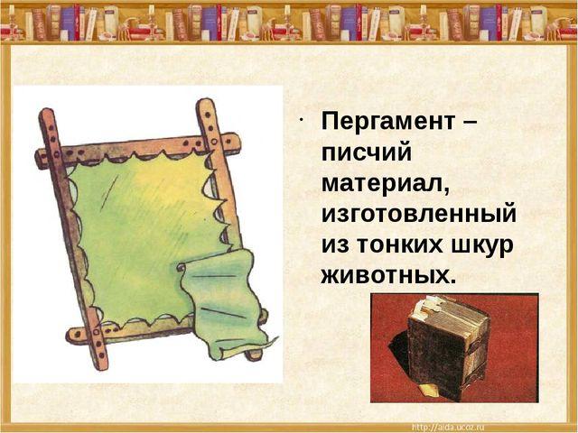 Пергамент – писчий материал, изготовленный из тонких шкур животных.