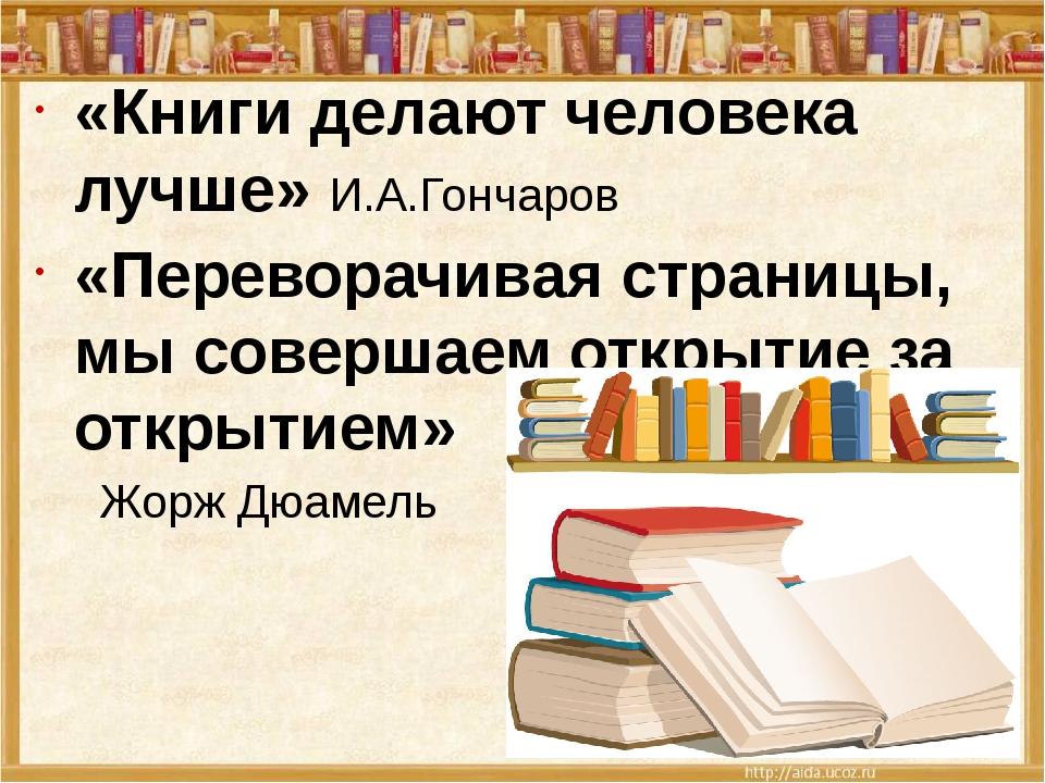 «Книги делают человека лучше» И.А.Гончаров «Переворачивая страницы, мы совер...