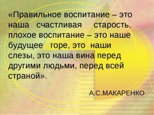 «Правильное воспитание – это наша счастливая старость, плохое воспитание – эт
