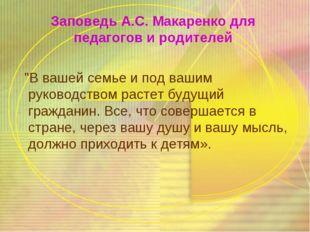 """Заповедь А.С. Макаренко для педагогов и родителей """"В вашей семье и под вашим"""