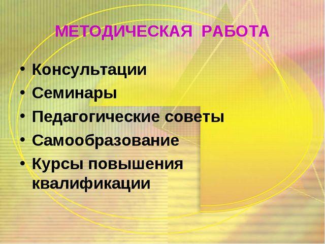 МЕТОДИЧЕСКАЯ РАБОТА Консультации Семинары Педагогические советы Самообразован...