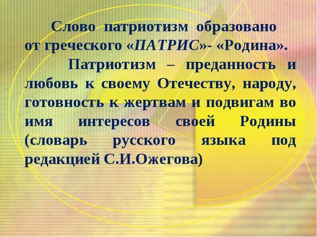 Слово патриотизм образовано от греческого «ПАТРИС»- «Родина». Патриотизм – п...