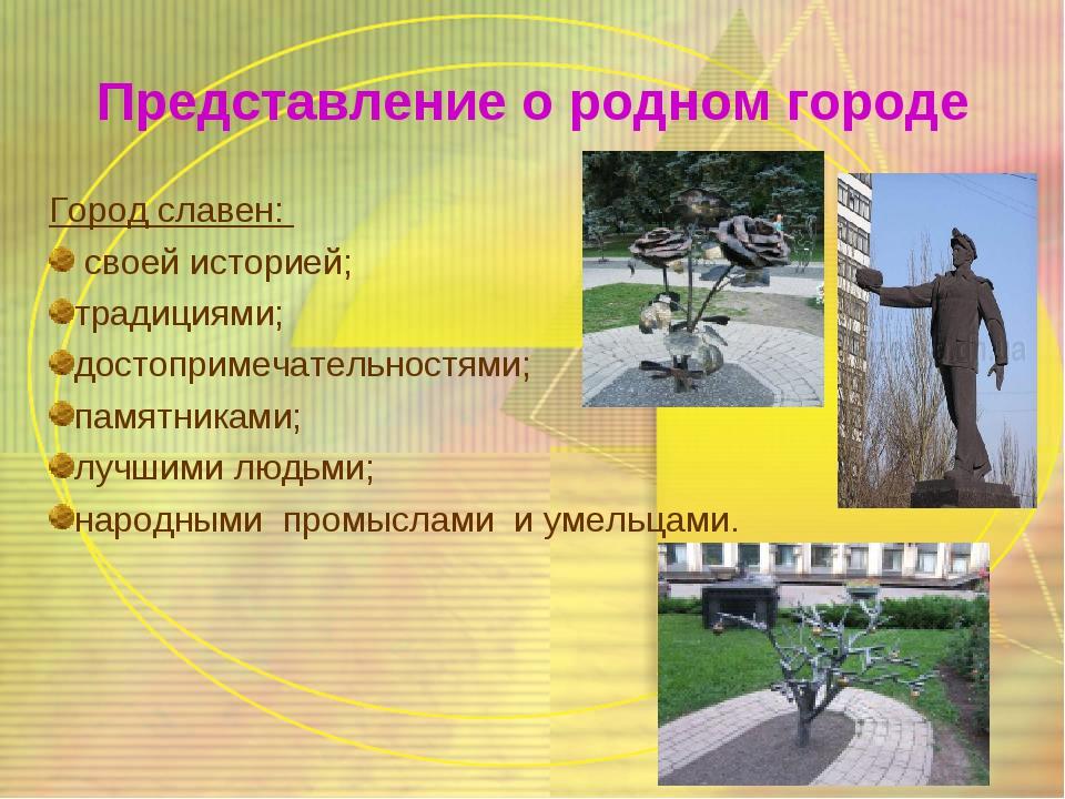 Представление о родном городе Город славен: своей историей; традициями; досто...