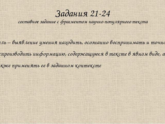 Задания 21-24 составное задание с фрагментом научно-популярного текста Цель –...