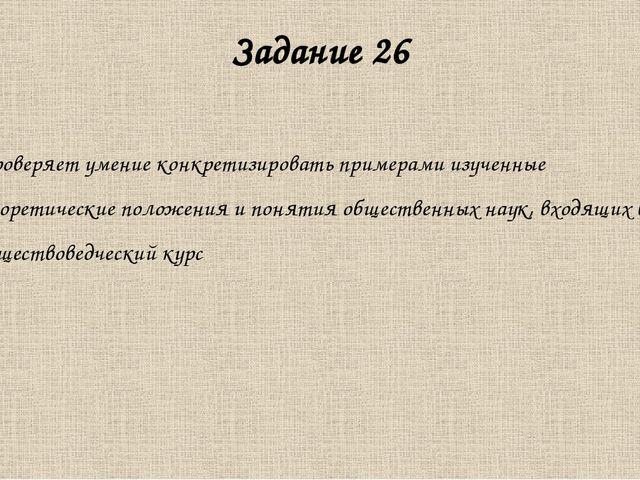 Задание 26 Проверяет умение конкретизировать примерами изученные теоретически...