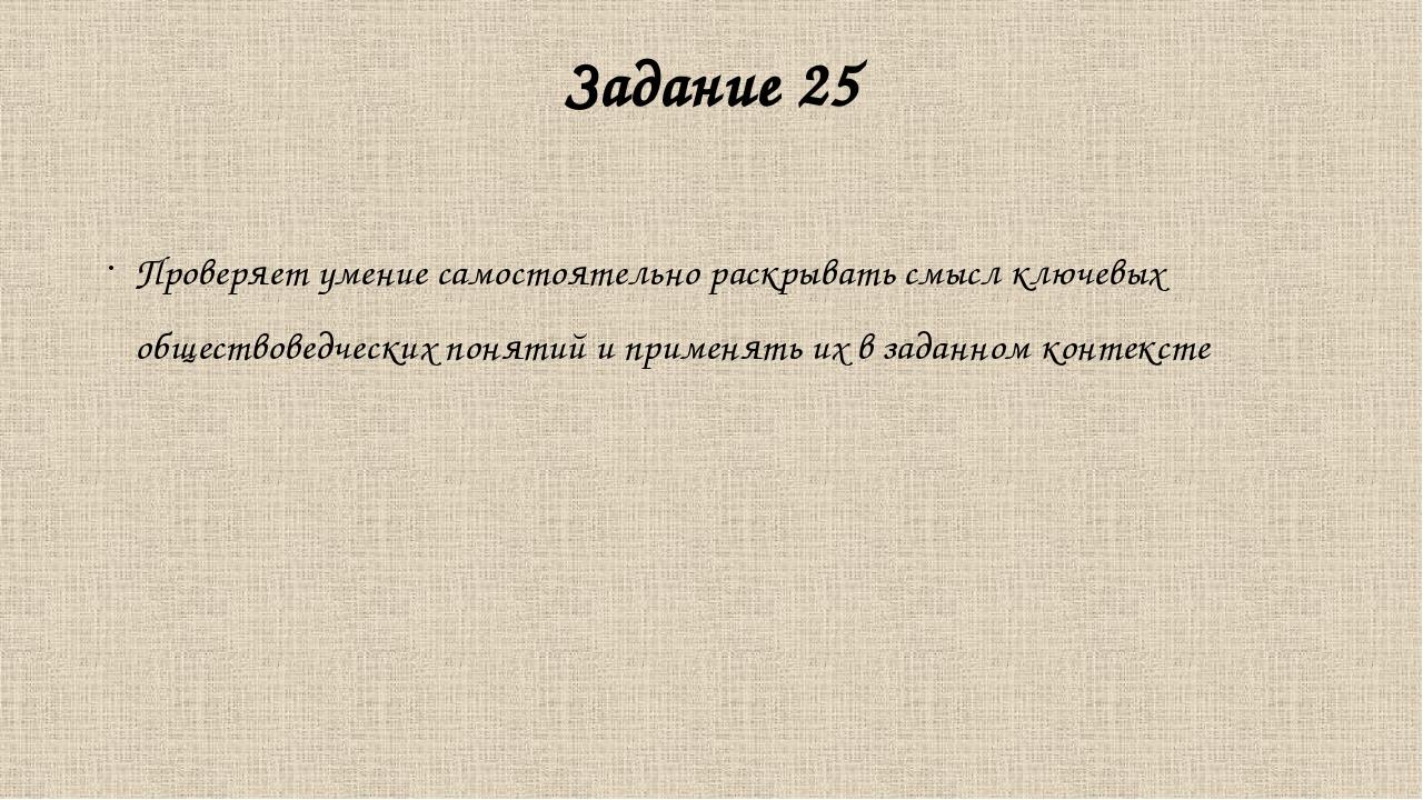 Задание 25 Проверяет умение самостоятельно раскрывать смысл ключевых общество...