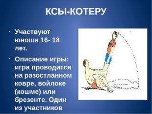 КСЫ-КОТЕРУ Участвуют юноши 16- 18 лет. Описание игры: игра проводится на разо