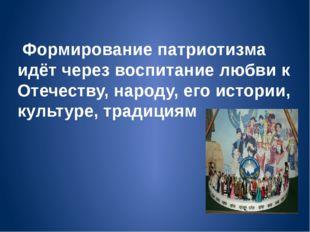 Формирование патриотизма идёт через воспитание любви к Отечеству, народу, ег
