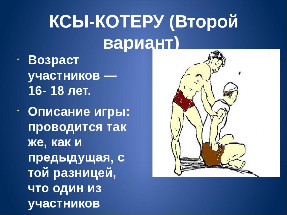 КСЫ-КОТЕРУ (Второй вариант) Возраст участников — 16- 18 лет. Описание игры: п...