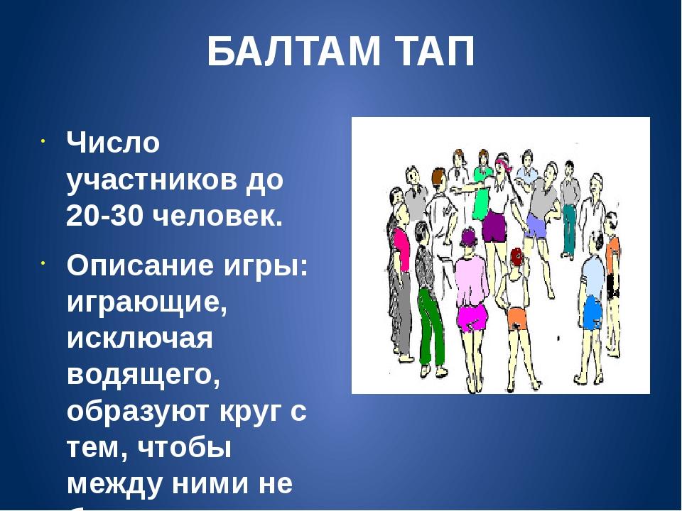 БАЛТАМ ТАП Число участников до 20-30 человек. Описание игры: играющие, исключ...