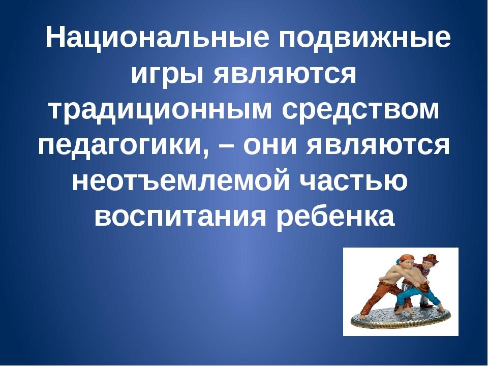 Национальные подвижные игры являются традиционным средством педагогики, – он...