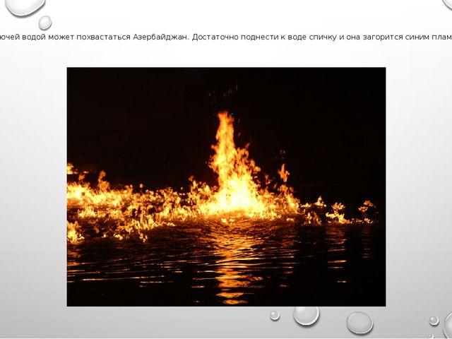 8. Горючей водой может похвастаться Азербайджан. Достаточно поднести к воде с...