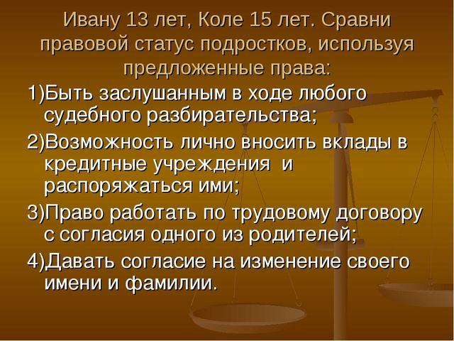 Ивану 13 лет, Коле 15 лет. Сравни правовой статус подростков, используя предл...
