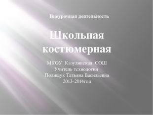 Школьная костюмерная МКОУ Казулинская СОШ Учитель технологии Полищук Татьяна