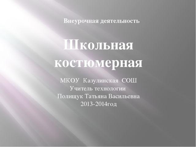 Школьная костюмерная МКОУ Казулинская СОШ Учитель технологии Полищук Татьяна...
