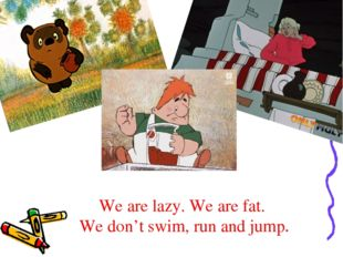 We are lazy. We are fat. We don't swim, run and jump.