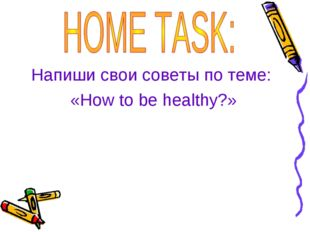 Напиши свои советы по теме: «How to be healthy?»