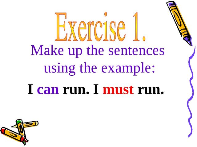 Make up the sentences using the example: I can run. I must run.