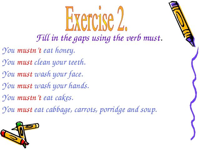 Fill in the gaps using the verb must. You mustn't eat honey. You must clean y...