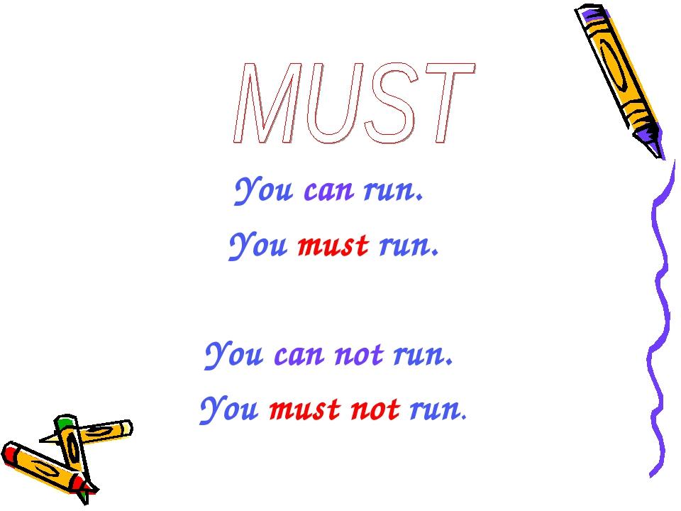 You can run. You must run. You can not run. You must not run.