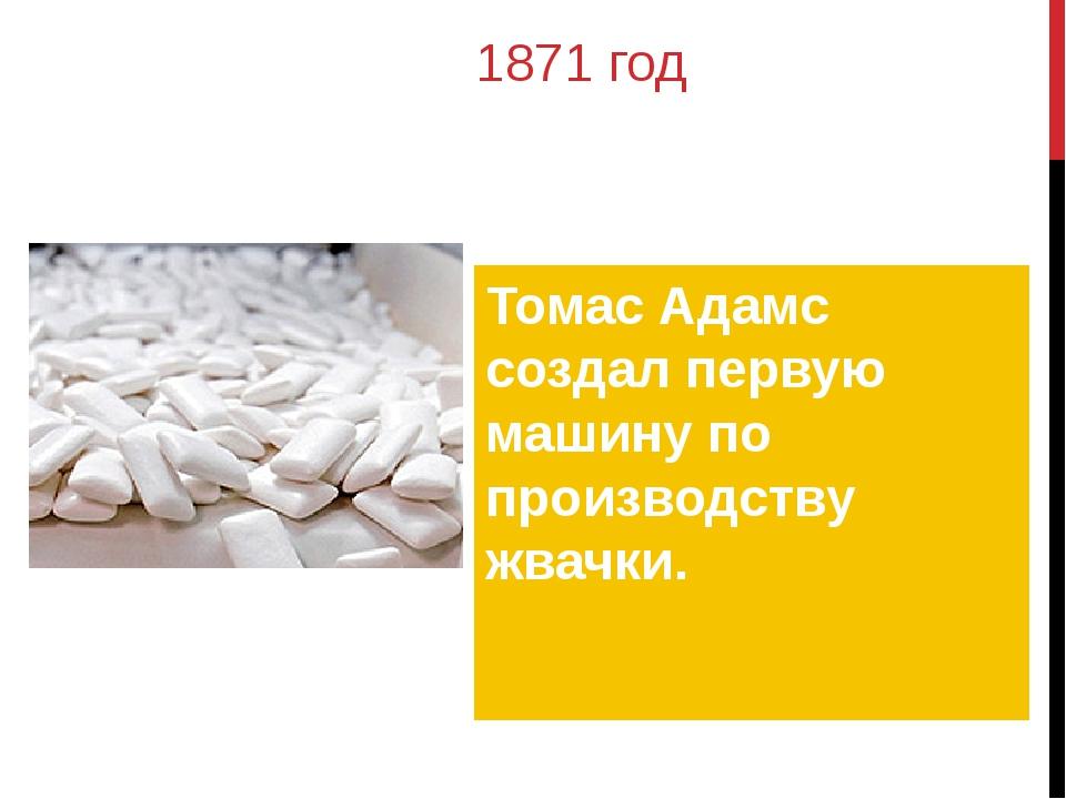 1871 год Томас Адамс создал первую машину по производству жвачки.