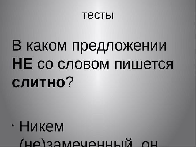 тесты В каком предложении НЕ со словом пишется слитно?  Никем (не)замеченный...