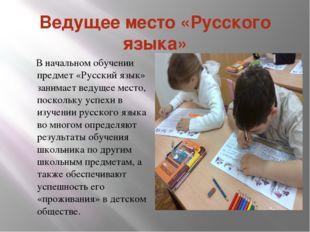 Ведущее место «Русского языка» В начальном обучении предмет «Русский язык» за