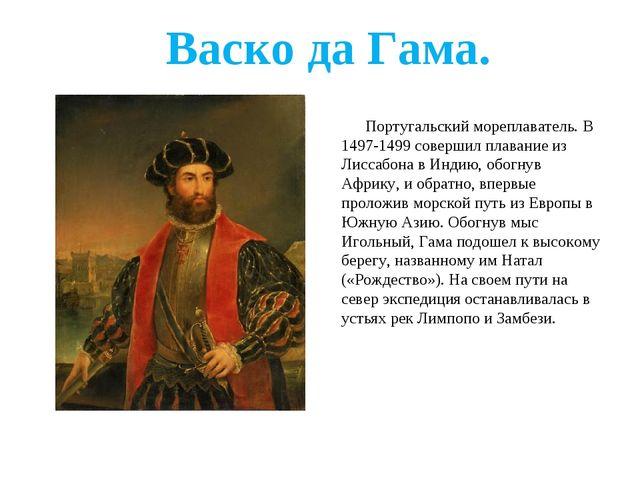 Васко да Гама. Португальский мореплаватель. В 1497-1499 совершил плавание из...