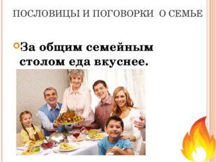 ПОСЛОВИЦЫ И ПОГОВОРКИ О СЕМЬЕ За общим семейным столом еда вкуснее.