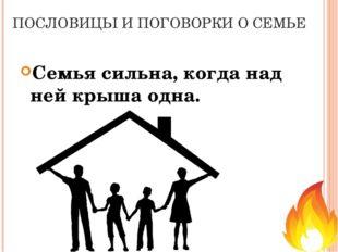 ПОСЛОВИЦЫ И ПОГОВОРКИ О СЕМЬЕ Семья сильна, когда над ней крыша одна.