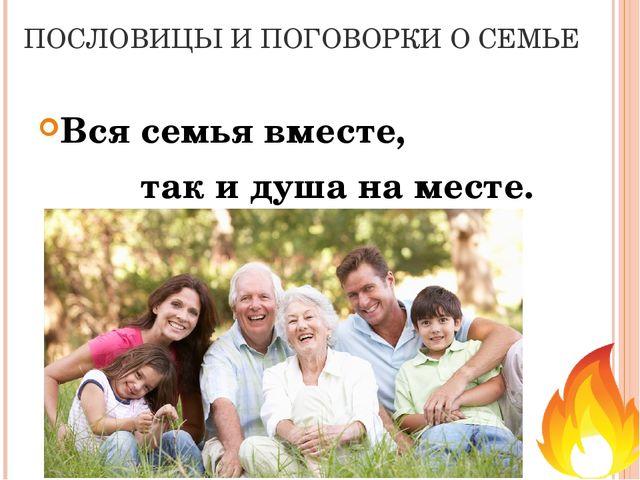 ПОСЛОВИЦЫ И ПОГОВОРКИ О СЕМЬЕ Вся семья вместе, так и душа на месте.