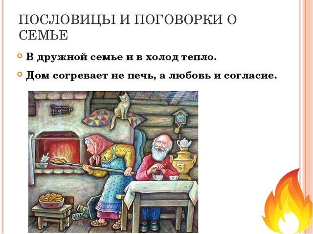 ПОСЛОВИЦЫ И ПОГОВОРКИ О СЕМЬЕ В дружной семье и в холод тепло. Дом согревает...